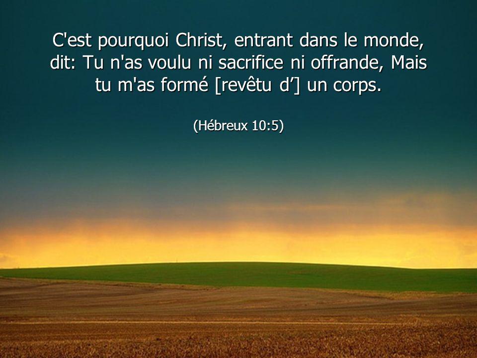 C est pourquoi Christ, entrant dans le monde, dit: Tu n as voulu ni sacrifice ni offrande, Mais tu m as formé [revêtu d'] un corps.